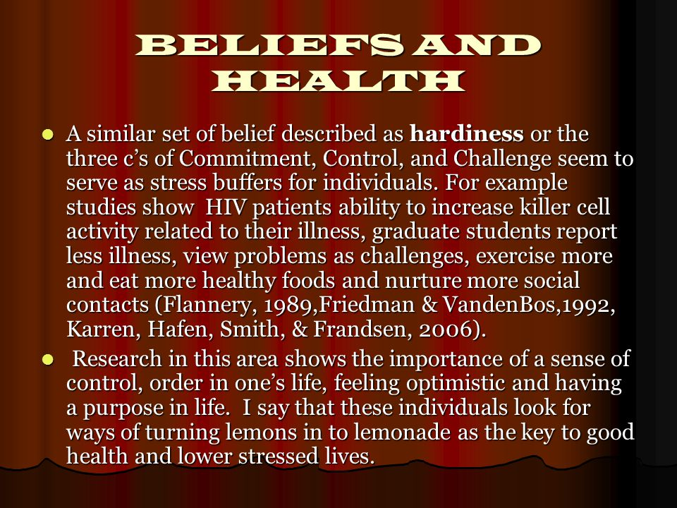 BELIEFS AND HEALTH A similar set of belief described as hardiness or the three c's of Commitment, Control, and Challenge seem to serve as stress buffers for individuals.