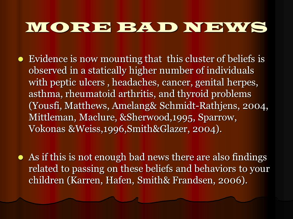 MORE BAD NEWS Evidence is now mounting that this cluster of beliefs is observed in a statically higher number of individuals with peptic ulcers, headaches, cancer, genital herpes, asthma, rheumatoid arthritis, and thyroid problems (Yousfi, Matthews, Amelang& Schmidt-Rathjens, 2004, Mittleman, Maclure, &Sherwood,1995, Sparrow, Vokonas &Weiss,1996,Smith&Glazer, 2004).