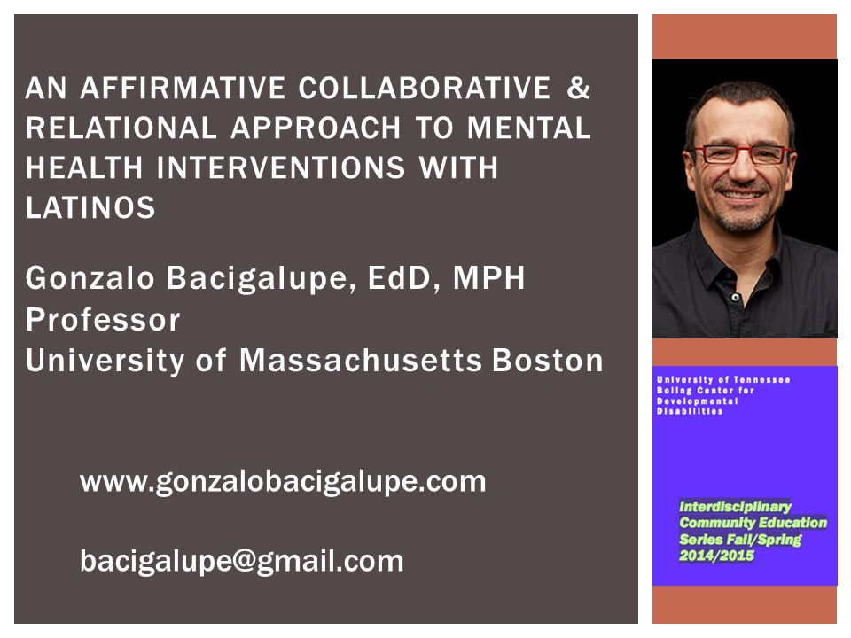 Gonzalo Bacigalupe, EdD, MPH Professor University of Massachusetts Boston AN AFFIRMATIVE COLLABORATIVE & RELATIONAL APPROACH TO MENTAL HEALTH INTERVENTIONS WITH LATINOS www.gonzalobacigalupe.com bacigalupe@gmail.com