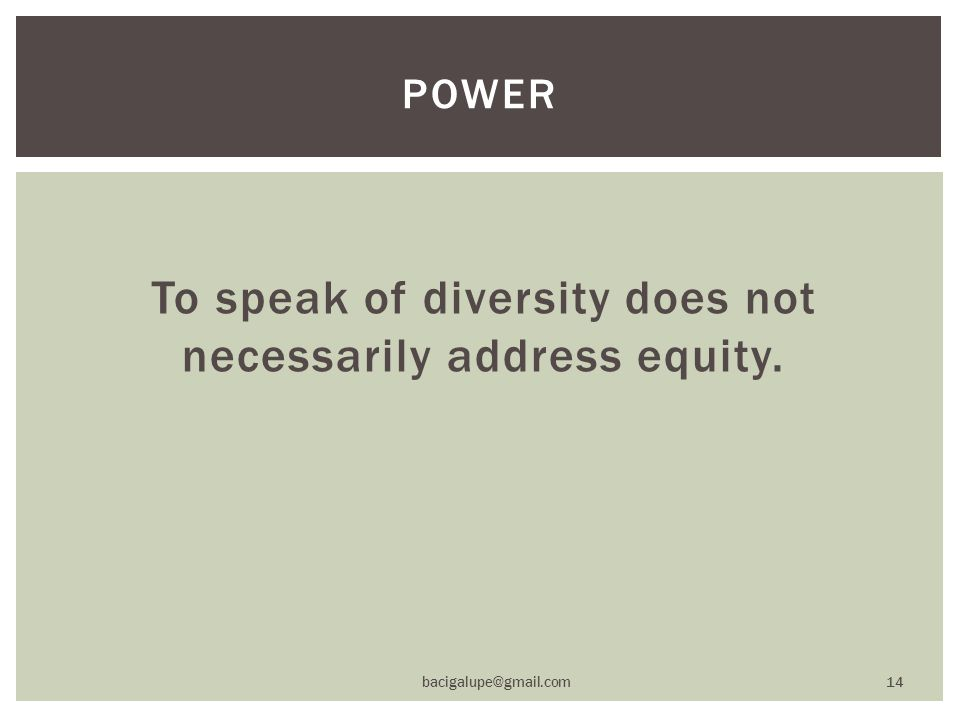 To speak of diversity does not necessarily address equity. POWER bacigalupe@gmail.com 14