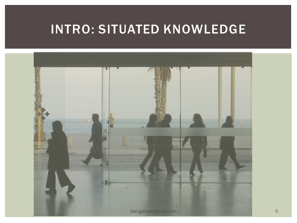 INTRO: SITUATED KNOWLEDGE bacigalupe@gmail.com 5