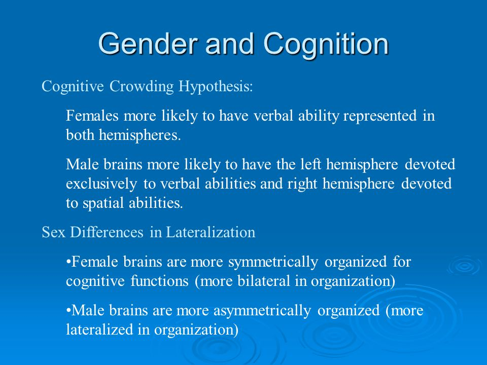 Gender and Cognition Cognitive Crowding Hypothesis: Females more likely to have verbal ability represented in both hemispheres.
