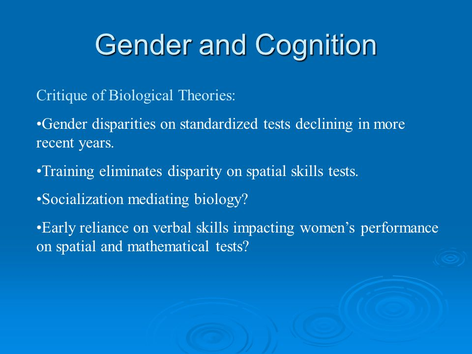 Gender and Cognition Critique of Biological Theories: Gender disparities on standardized tests declining in more recent years.