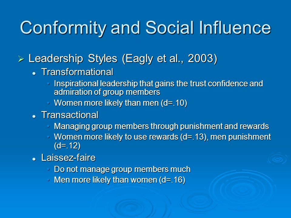 Conformity and Social Influence  Leadership Styles (Eagly et al., 2003) Transformational Transformational Inspirational leadership that gains the trust confidence and admiration of group membersInspirational leadership that gains the trust confidence and admiration of group members Women more likely than men (d=.10)Women more likely than men (d=.10) Transactional Transactional Managing group members through punishment and rewardsManaging group members through punishment and rewards Women more likely to use rewards (d=.13), men punishment (d=.12)Women more likely to use rewards (d=.13), men punishment (d=.12) Laissez-faire Laissez-faire Do not manage group members muchDo not manage group members much Men more likely than women (d=.16)Men more likely than women (d=.16)