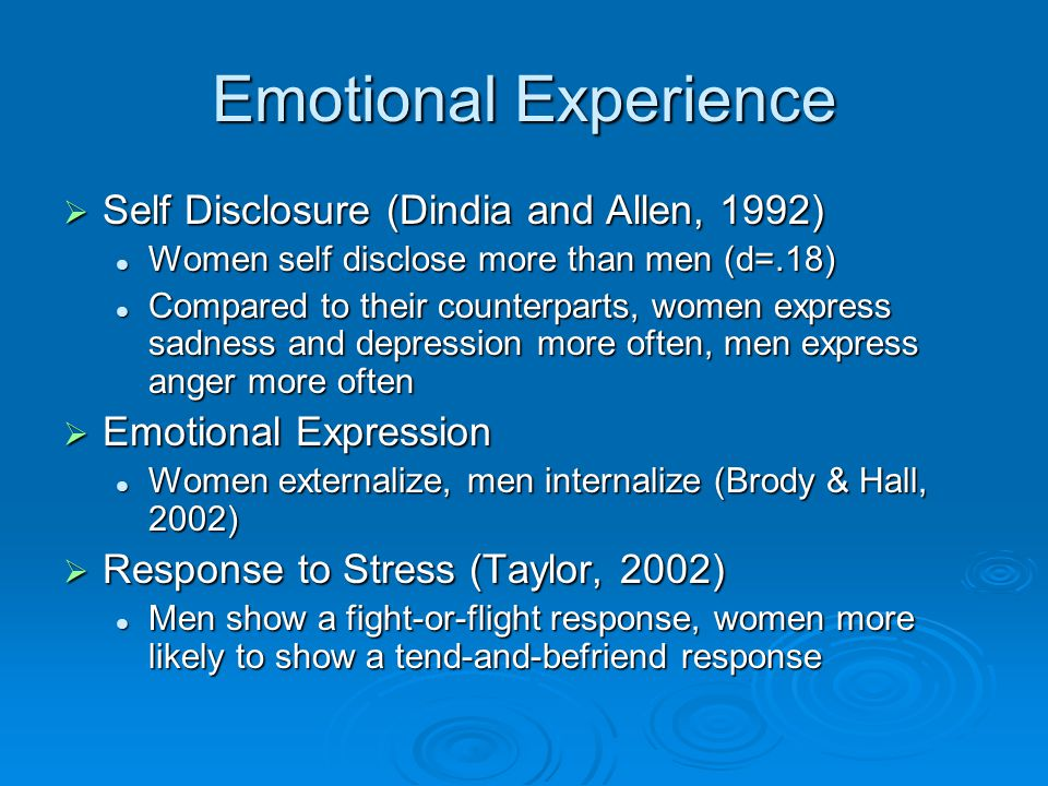 Emotional Experience  Self Disclosure (Dindia and Allen, 1992) Women self disclose more than men (d=.18) Women self disclose more than men (d=.18) Compared to their counterparts, women express sadness and depression more often, men express anger more often Compared to their counterparts, women express sadness and depression more often, men express anger more often  Emotional Expression Women externalize, men internalize (Brody & Hall, 2002) Women externalize, men internalize (Brody & Hall, 2002)  Response to Stress (Taylor, 2002) Men show a fight-or-flight response, women more likely to show a tend-and-befriend response Men show a fight-or-flight response, women more likely to show a tend-and-befriend response