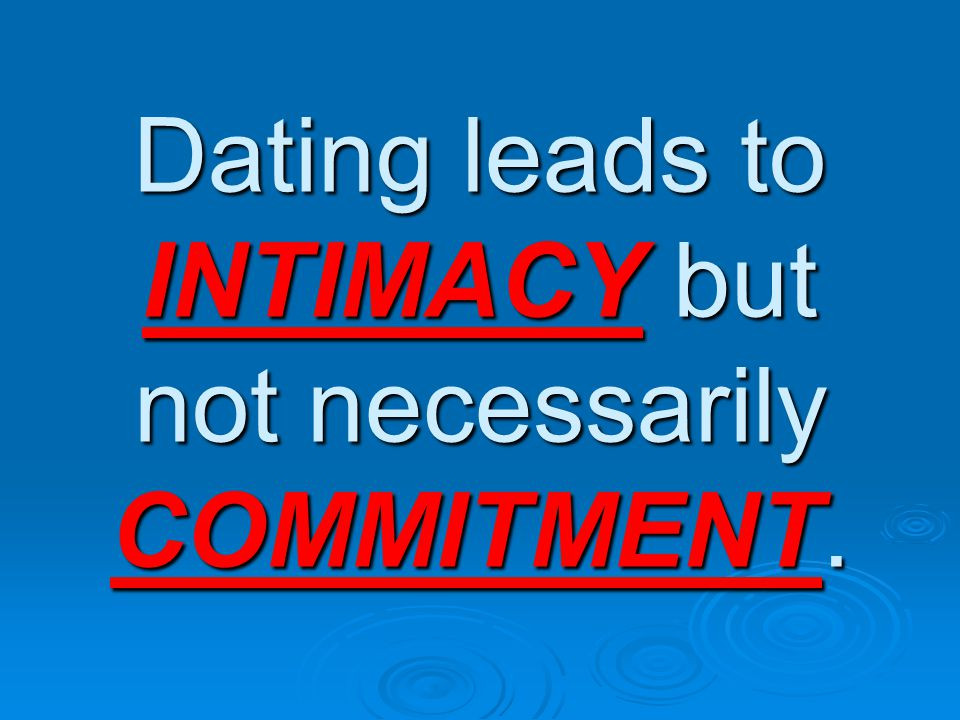 Dating leads to INTIMACY but not necessarily COMMITMENT.