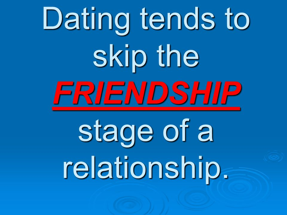 Dating tends to skip the FRIENDSHIP stage of a relationship.
