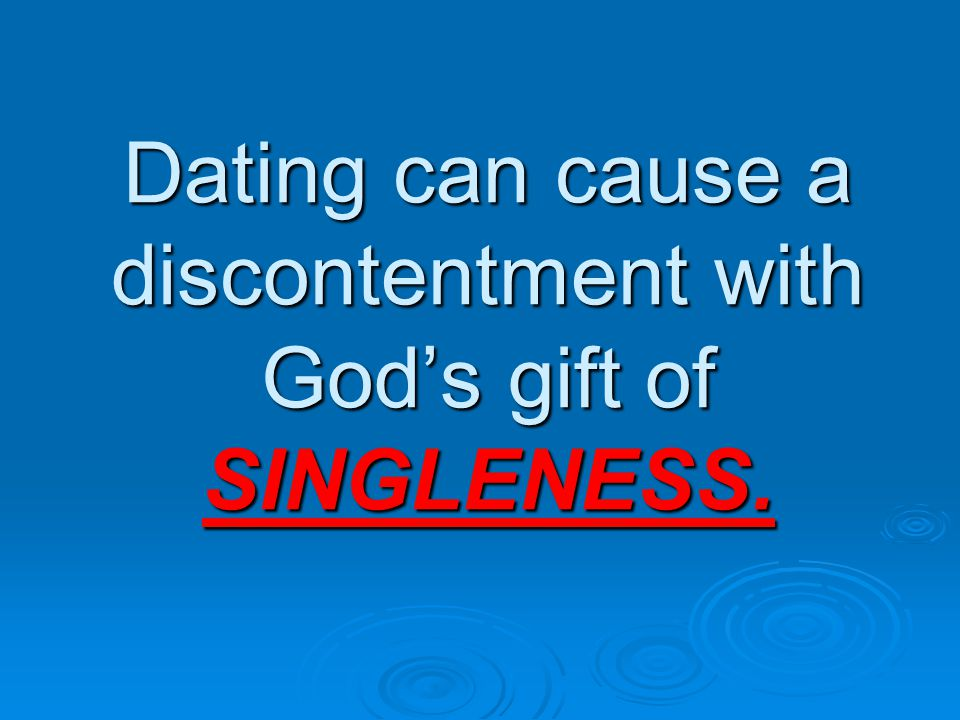 Dating can cause a discontentment with God's gift of SINGLENESS.