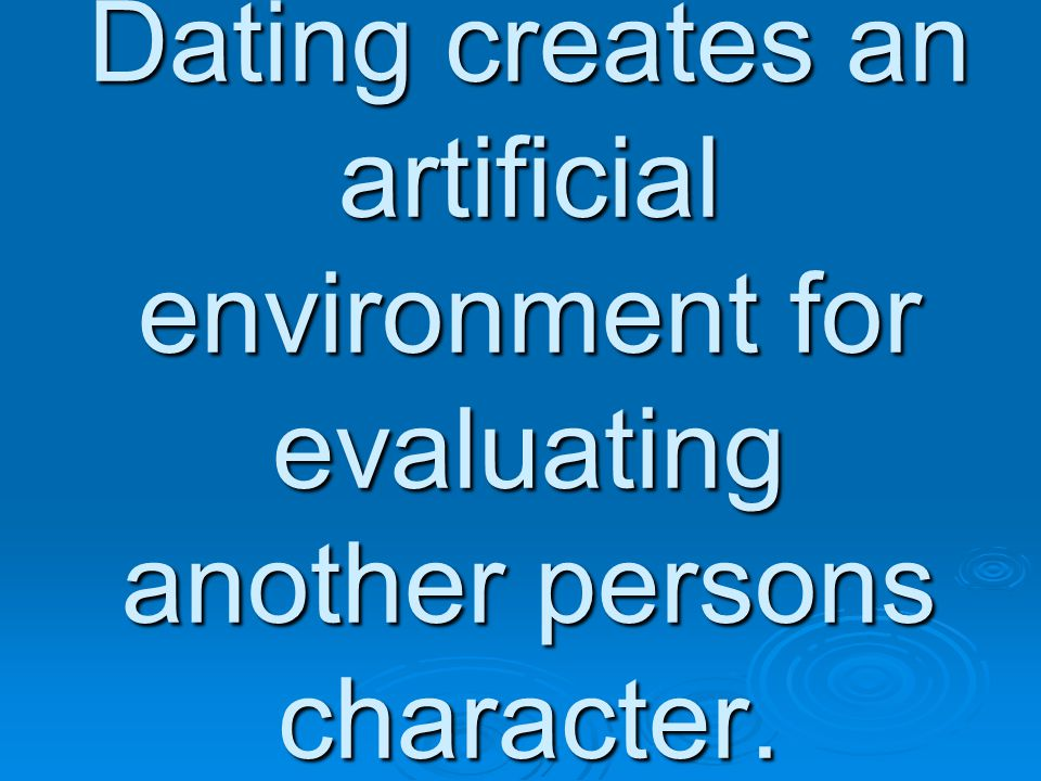 Dating creates an artificial environment for evaluating another persons character.