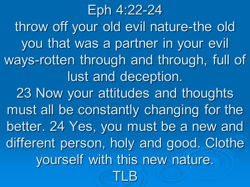 Eph 4:22-24 throw off your old evil nature-the old you that was a partner in your evil ways-rotten through and through, full of lust and deception.