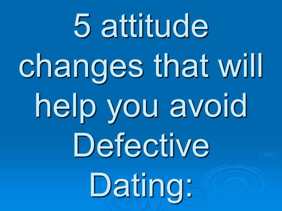 5 attitude changes that will help you avoid Defective Dating: