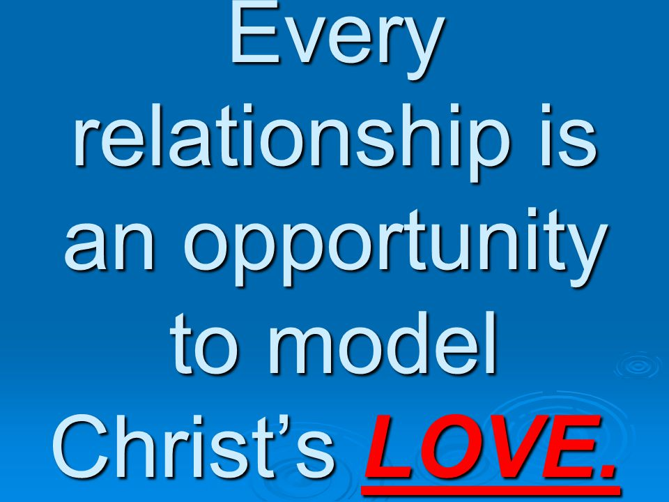 Every relationship is an opportunity to model Christ's LOVE.
