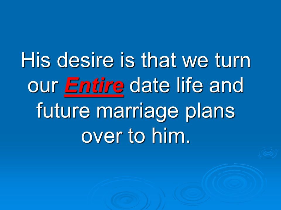 His desire is that we turn our Entire date life and future marriage plans over to him.