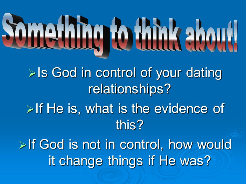  Is God in control of your dating relationships.  If He is, what is the evidence of this.