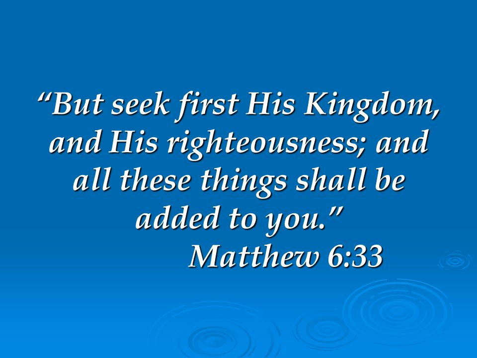 But seek first His Kingdom, and His righteousness; and all these things shall be added to you. Matthew 6:33