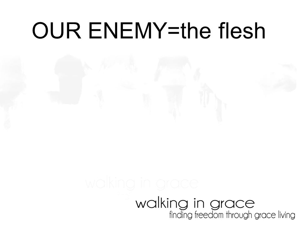 OUR ENEMY=the flesh