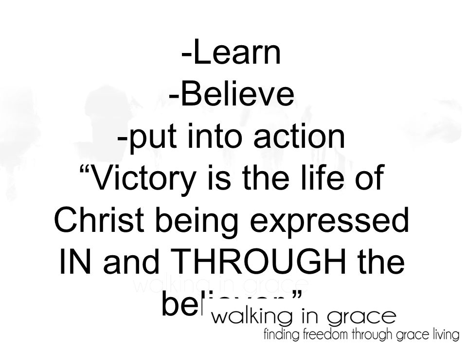 -Learn -Believe -put into action Victory is the life of Christ being expressed IN and THROUGH the believer.