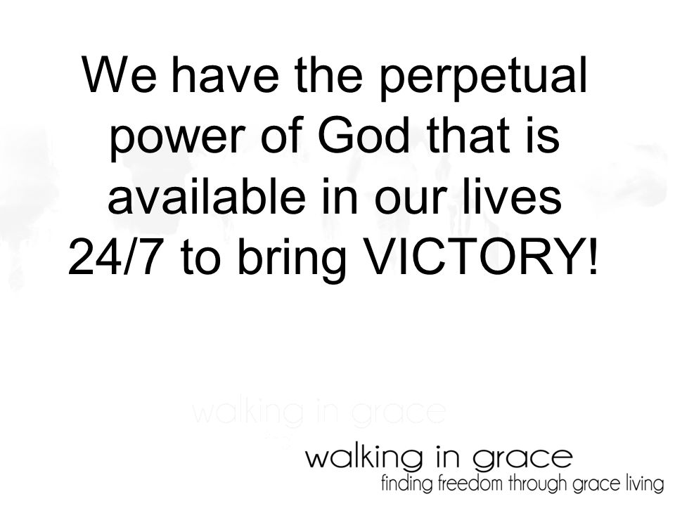 We have the perpetual power of God that is available in our lives 24/7 to bring VICTORY!
