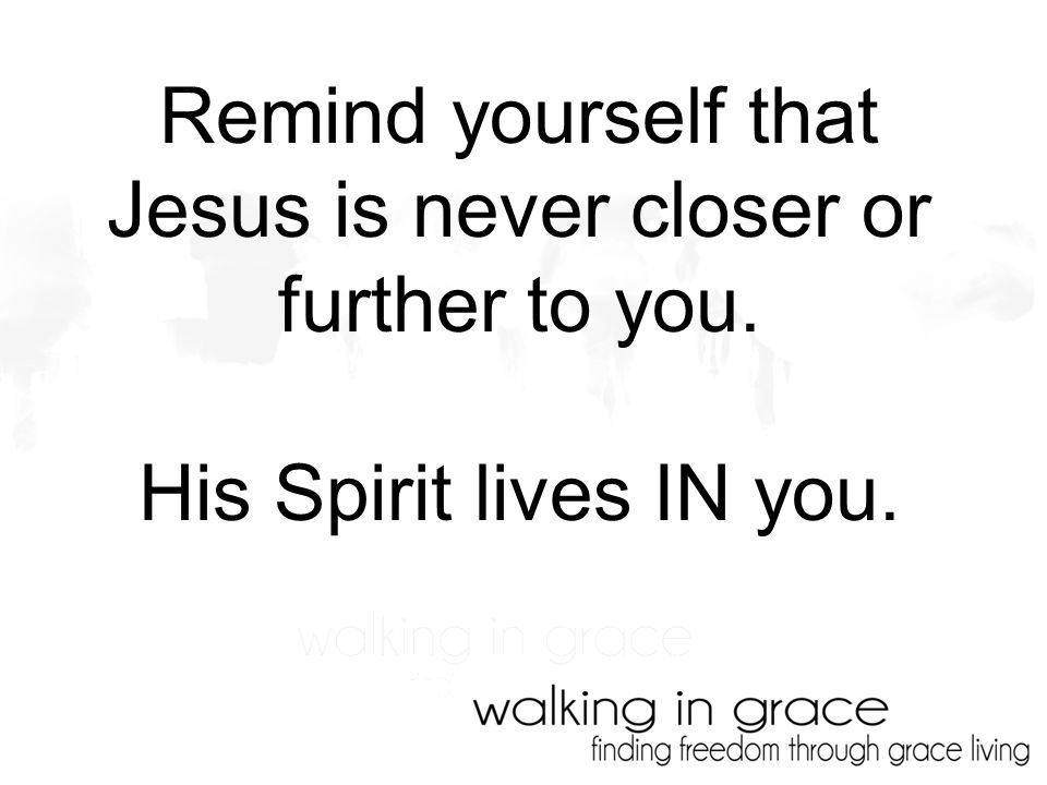 Remind yourself that Jesus is never closer or further to you. His Spirit lives IN you.