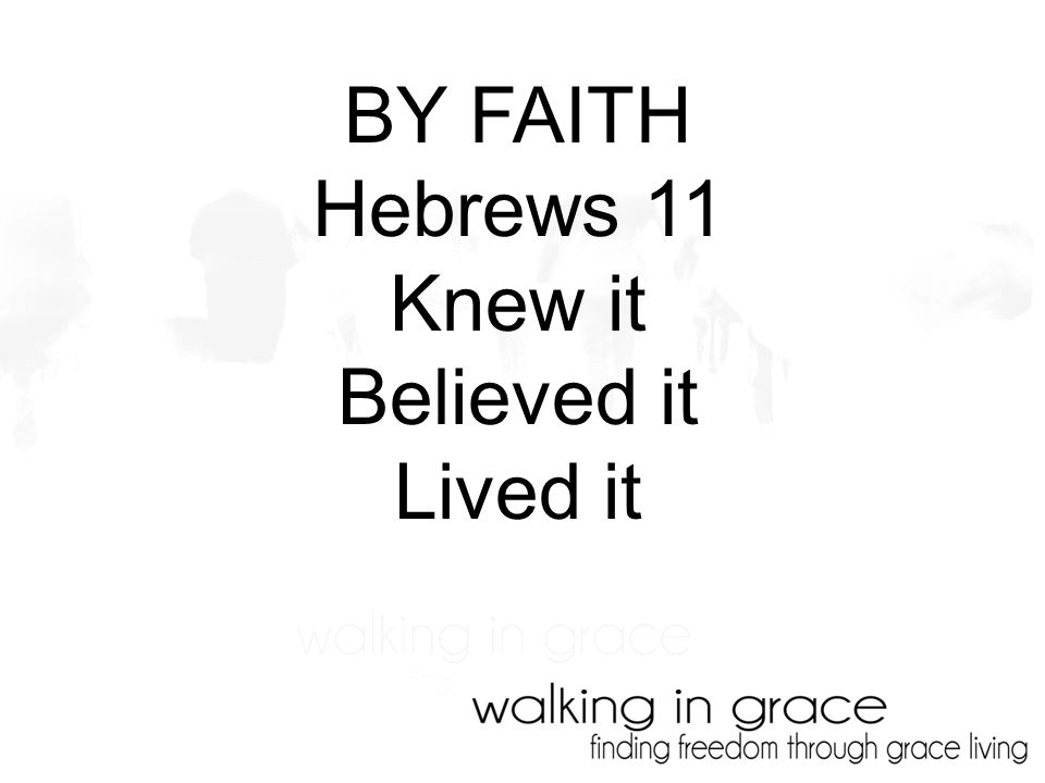 BY FAITH Hebrews 11 Knew it Believed it Lived it