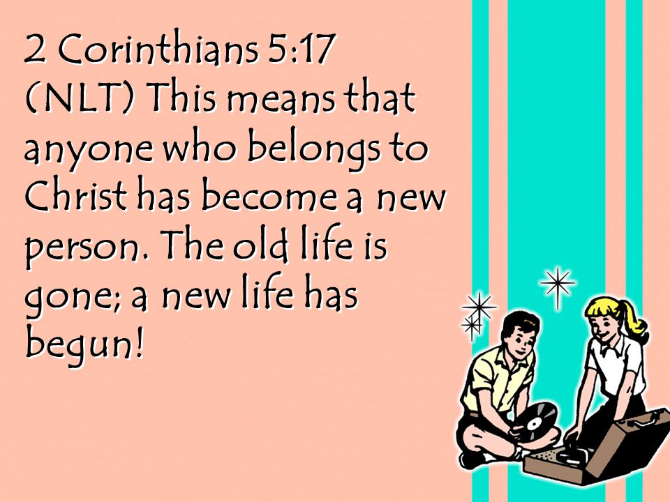 2 Corinthians 5:17 (NLT) This means that anyone who belongs to Christ has become a new person. The old life is gone; a new life has begun!