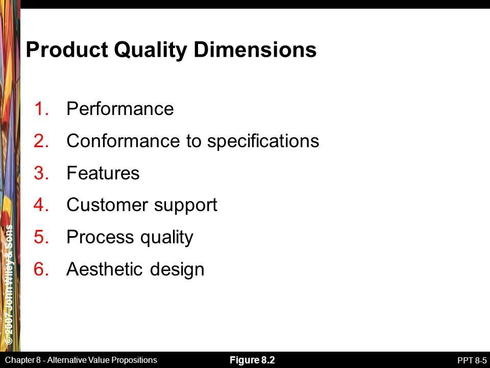 © 2007 John Wiley & Sons Chapter 8 - Alternative Value Propositions PPT 8-5 Product Quality Dimensions 1.Performance 2.Conformance to specifications 3.Features 4.Customer support 5.Process quality 6.Aesthetic design Figure 8.2