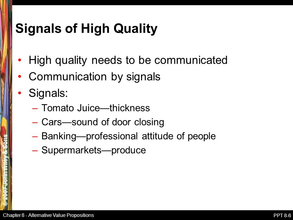 © 2007 John Wiley & Sons Chapter 8 - Alternative Value Propositions PPT 8-6 Signals of High Quality High quality needs to be communicated Communication by signals Signals: –Tomato Juice—thickness –Cars—sound of door closing –Banking—professional attitude of people –Supermarkets—produce