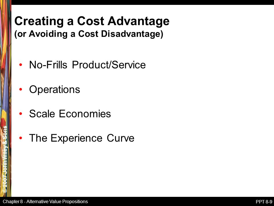 © 2007 John Wiley & Sons Chapter 8 - Alternative Value Propositions PPT 8-9 Creating a Cost Advantage (or Avoiding a Cost Disadvantage) No-Frills Product/Service Operations Scale Economies The Experience Curve
