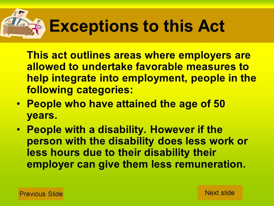 Exceptions to this Act This act outlines areas where employers are allowed to undertake favorable measures to help integrate into employment, people in the following categories: People who have attained the age of 50 years.