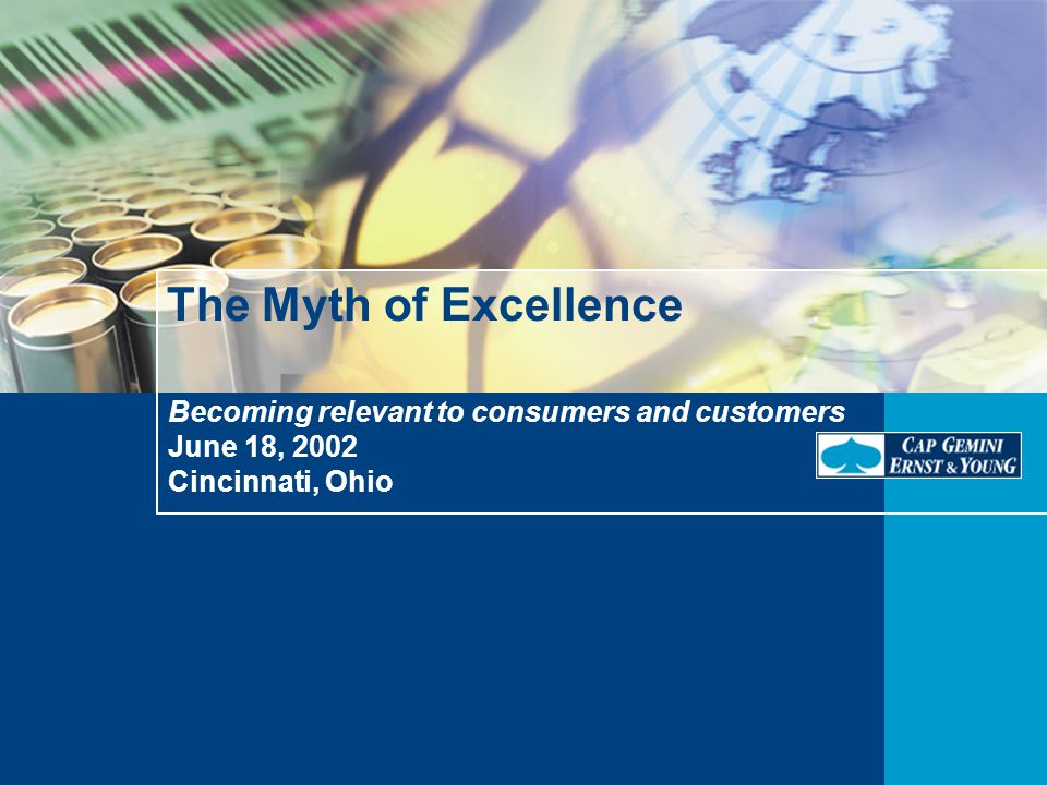 Becoming relevant to consumers and customers June 18, 2002 Cincinnati, Ohio The Myth of Excellence