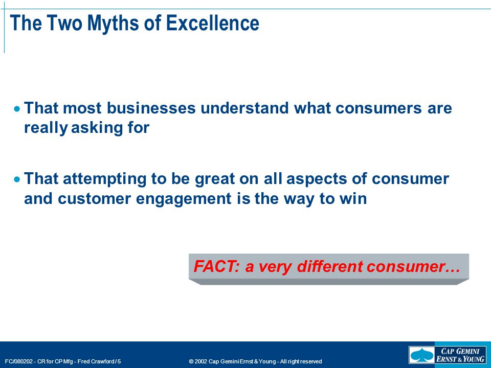 © 2002 Cap Gemini Ernst & Young - All right reserved FC/080202 - CR for CP Mfg - Fred Crawford / 5 FACT: a very different consumer… The Two Myths of Excellence  That most businesses understand what consumers are really asking for  That attempting to be great on all aspects of consumer and customer engagement is the way to win
