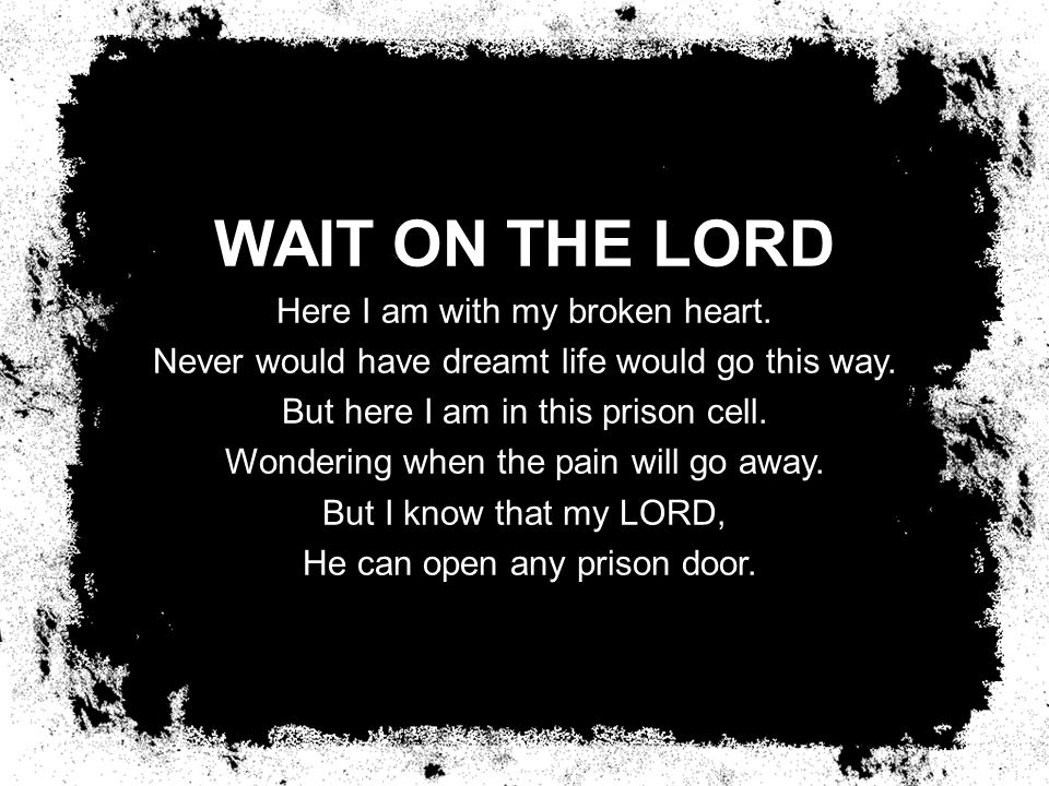 WAIT ON THE LORD Here I am with my broken heart. Never would have dreamt life would go this way.