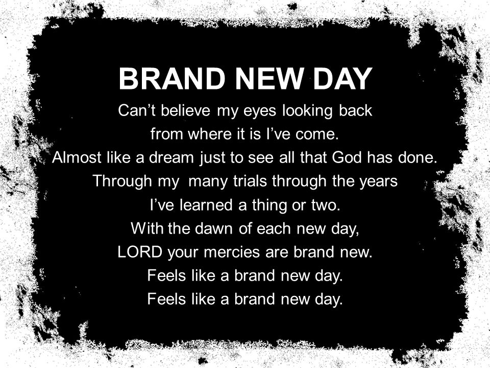 BRAND NEW DAY Can't believe my eyes looking back from where it is I've come.
