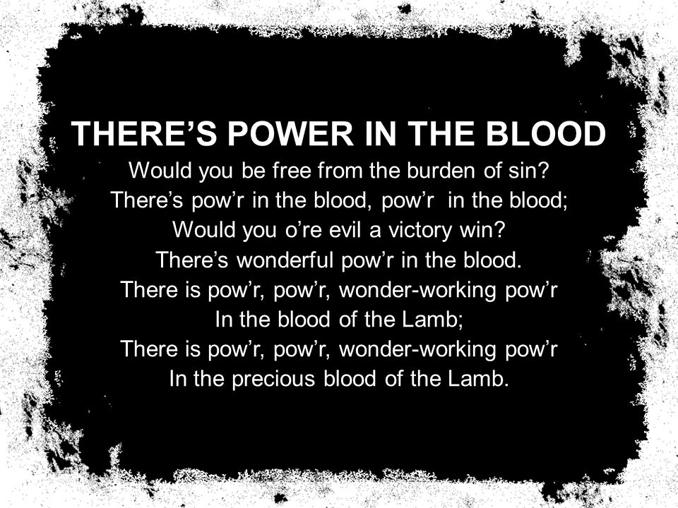THERE'S POWER IN THE BLOOD Would you be free from the burden of sin.