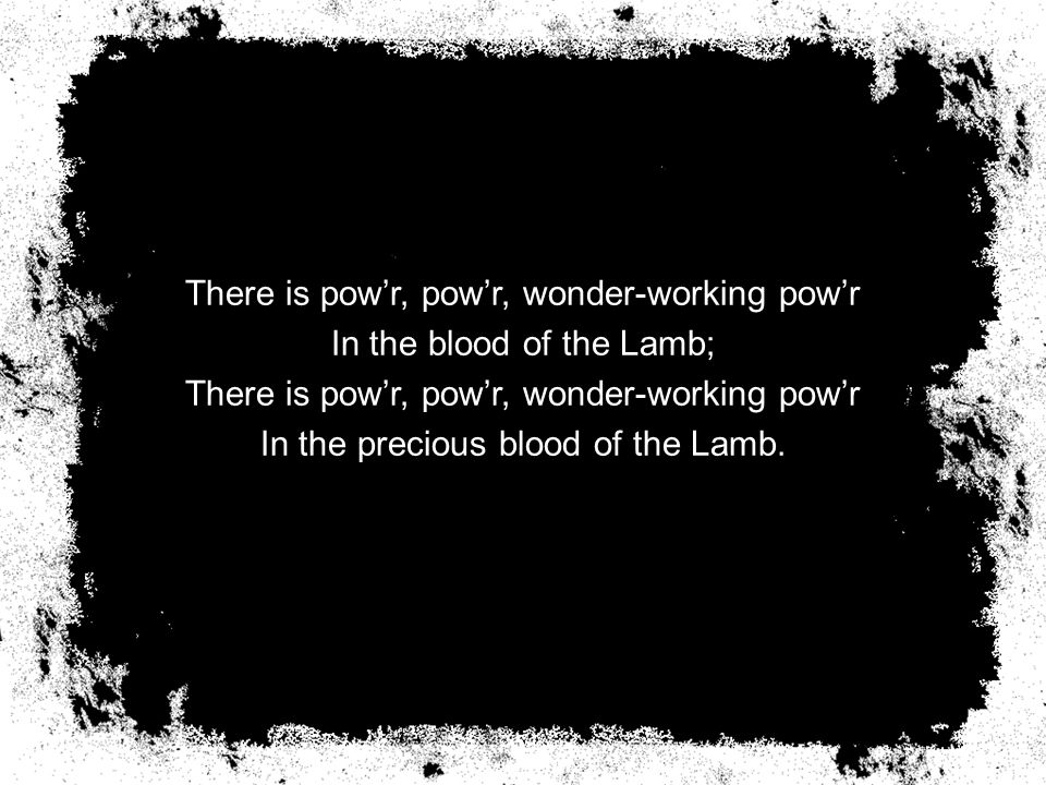 There is pow'r, pow'r, wonder-working pow'r In the blood of the Lamb; There is pow'r, pow'r, wonder-working pow'r In the precious blood of the Lamb.