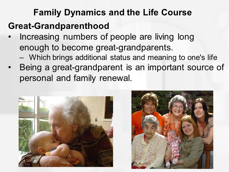 Family Dynamics and the Life Course Great-Grandparenthood Increasing numbers of people are living long enough to become great-grandparents.