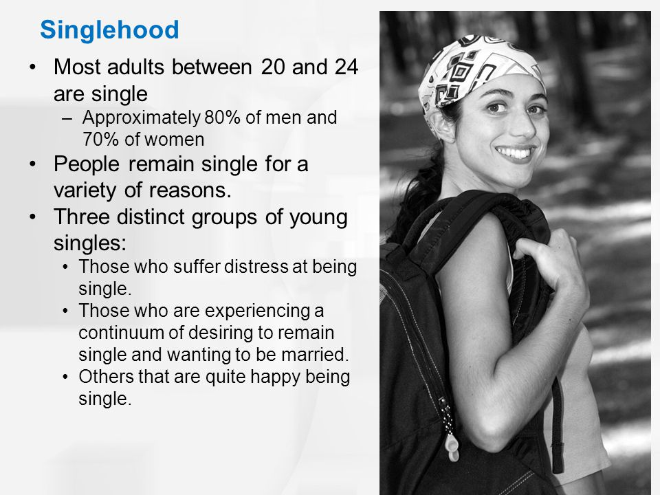 Singlehood Most adults between 20 and 24 are single –Approximately 80% of men and 70% of women People remain single for a variety of reasons.