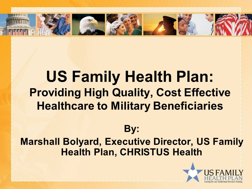US Family Health Plan: Providing High Quality, Cost Effective Healthcare to Military Beneficiaries By: Marshall Bolyard, Executive Director, US Family Health Plan, CHRISTUS Health
