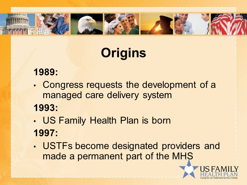 Origins 1989: Congress requests the development of a managed care delivery system 1993: US Family Health Plan is born 1997: USTFs become designated providers and made a permanent part of the MHS