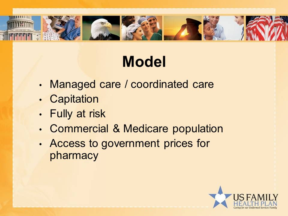 Model Managed care / coordinated care Capitation Fully at risk Commercial & Medicare population Access to government prices for pharmacy