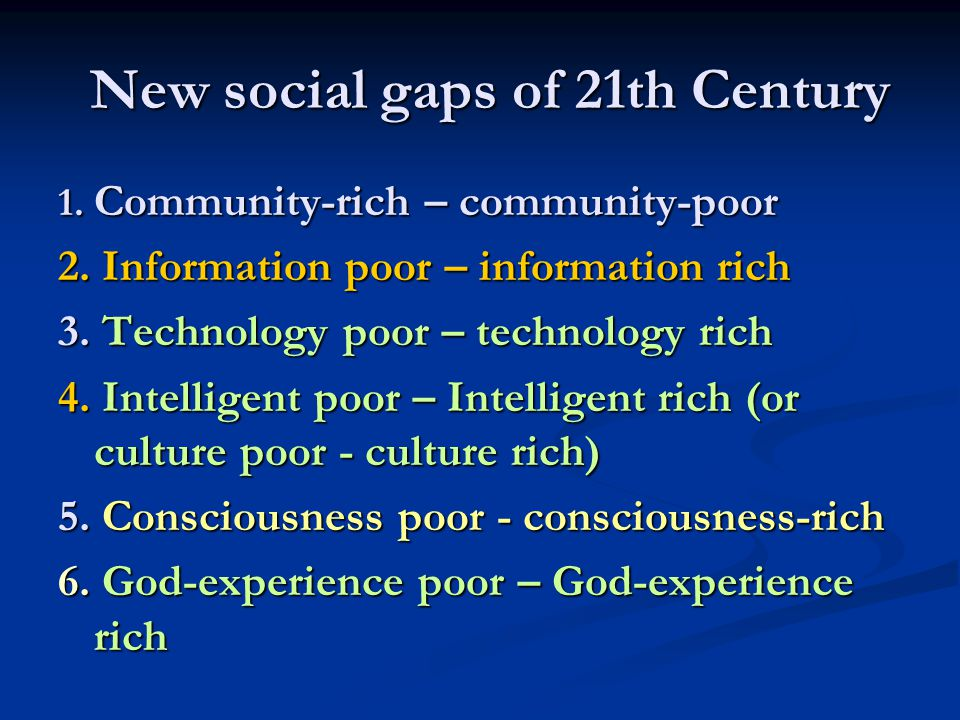 New social gaps of 21th Century 1. Community-rich – community-poor 2. Information poor – information rich 3. Technology poor – technology rich 4. Inte