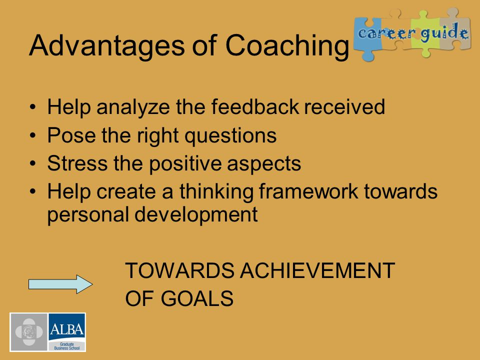 Advantages of Coaching Help analyze the feedback received Pose the right questions Stress the positive aspects Help create a thinking framework toward
