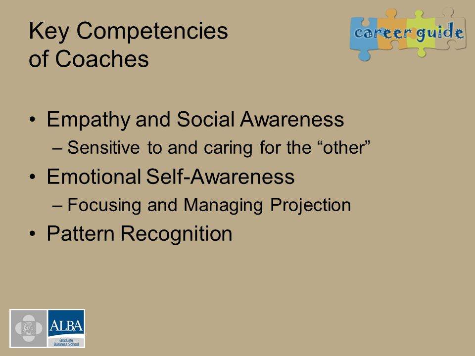 """Key Competencies of Coaches Empathy and Social Awareness –Sensitive to and caring for the """"other"""" Emotional Self-Awareness –Focusing and Managing Proj"""