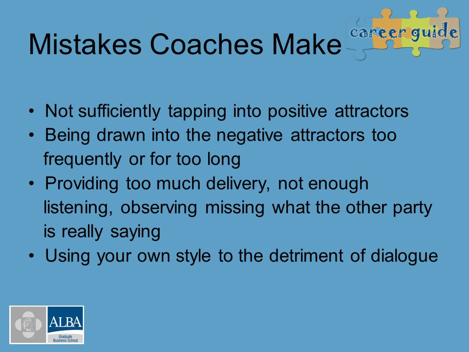 Mistakes Coaches Make Not sufficiently tapping into positive attractors Being drawn into the negative attractors too frequently or for too long Provid