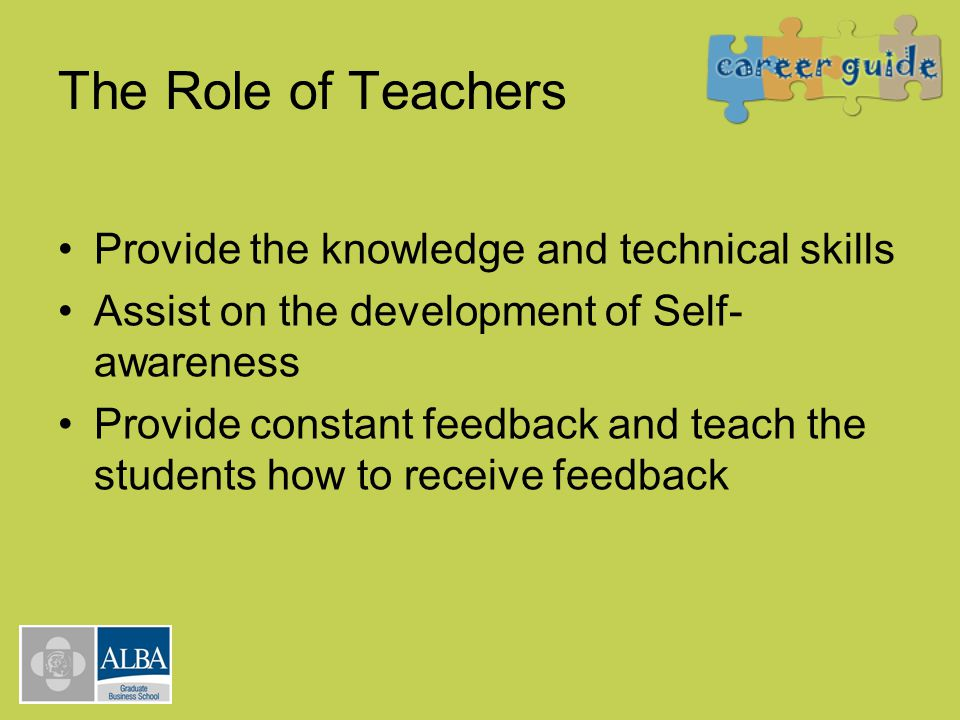 The Role of Teachers Provide the knowledge and technical skills Assist on the development of Self- awareness Provide constant feedback and teach the s
