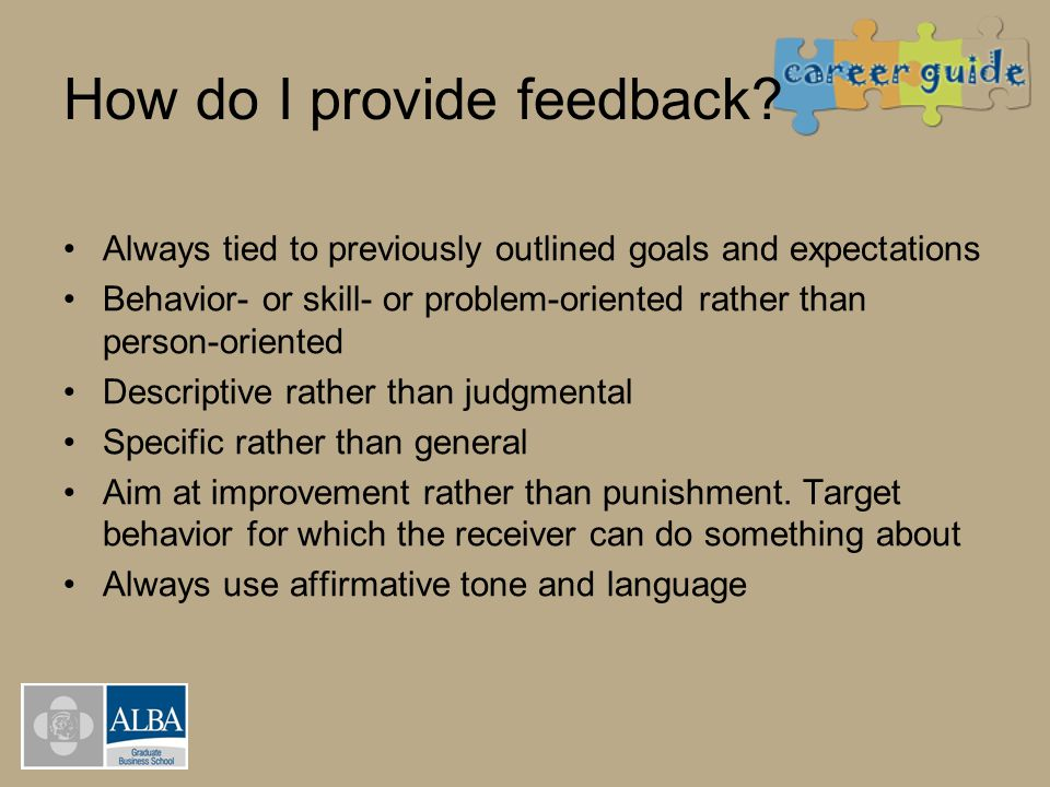 How do I provide feedback? Always tied to previously outlined goals and expectations Behavior- or skill- or problem-oriented rather than person-orient