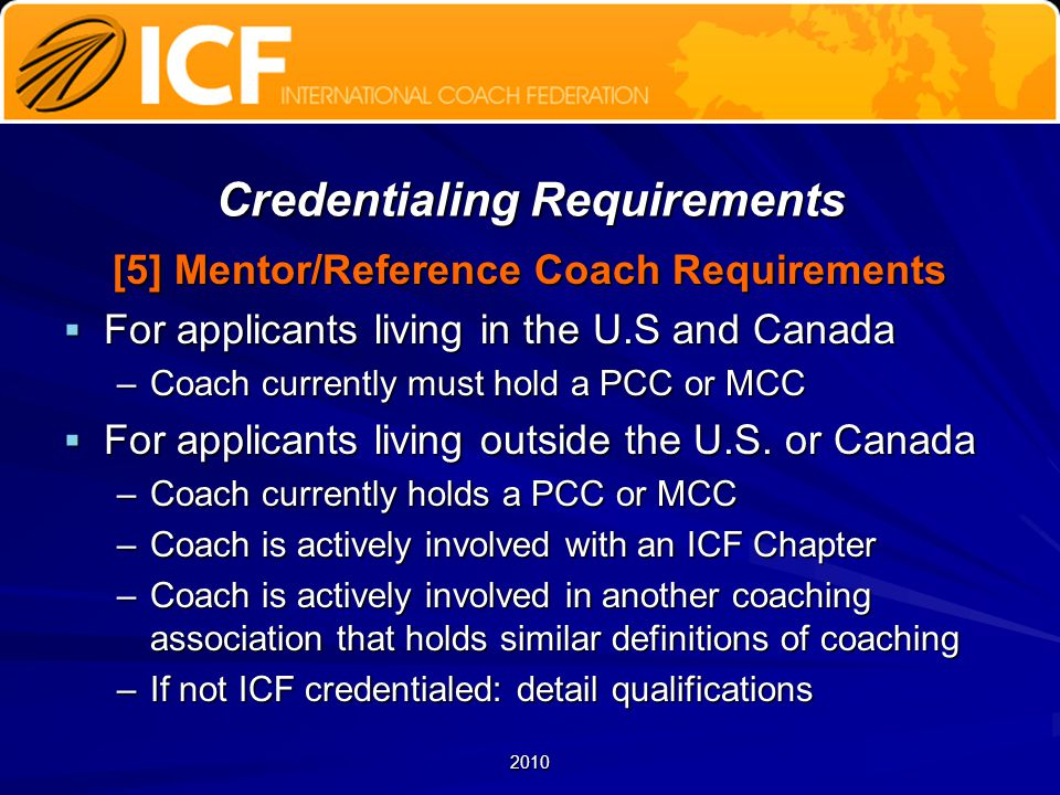 2010 Credentialing Requirements [5] Mentor/Reference Coach Requirements  For applicants living in the U.S and Canada –Coach currently must hold a PCC or MCC  For applicants living outside the U.S.