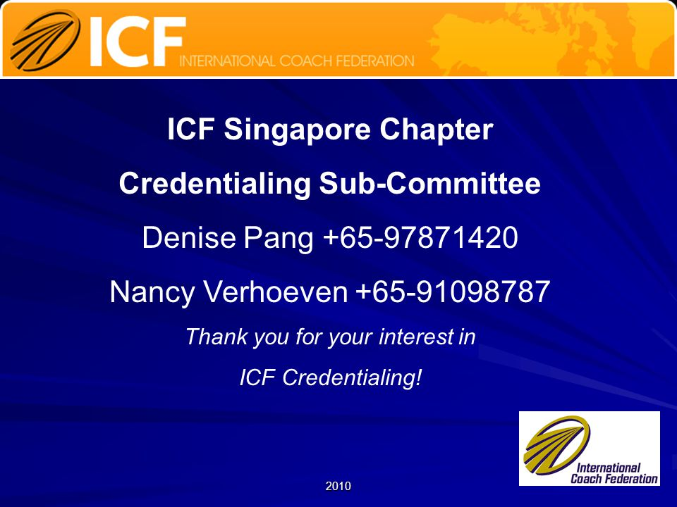 2010 ICF Singapore Chapter Credentialing Sub-Committee Denise Pang +65-97871420 Nancy Verhoeven +65-91098787 Thank you for your interest in ICF Credentialing!