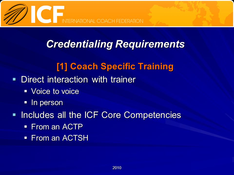 2010 Credentialing Requirements [1] Coach Specific Training  Direct interaction with trainer  Voice to voice  In person  Includes all the ICF Core Competencies  From an ACTP  From an ACTSH