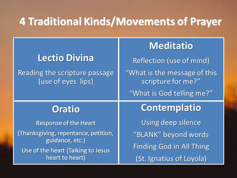 4 Traditional Kinds/Movements of Prayer Lectio Divina Reading the scripture passage (use of eyes lips) Meditatio Reflection (use of mind) What is the message of this scripture for me What is God telling me Oratio Response of the Heart (Thanksgiving, repentance, petition, guidance, etc.) Use of the heart (Talking to Jesus heart to heart) Contemplatio Using deep silence BLANK beyond words Finding God in All Thing (St.